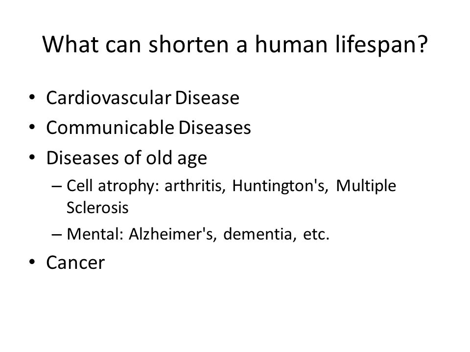 Cardiovascular Disease Communicable Diseases Diseases of old age – Cell atrophy: arthritis, Huntington s, Multiple Sclerosis – Mental: Alzheimer s, dementia, etc.