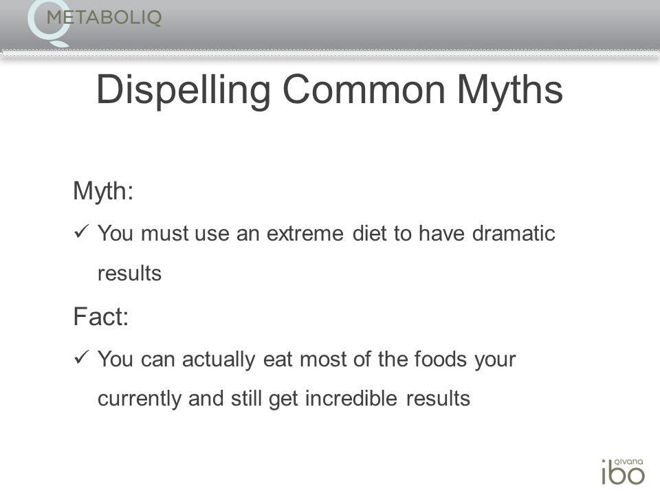 Dispelling Common Myths Myth: You must use an extreme diet to have dramatic results Fact: You can actually eat most of the foods your currently and still get incredible results