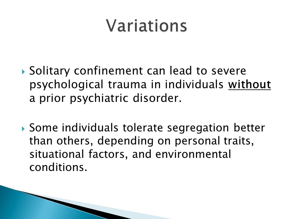 Solitary confinement can lead to severe psychological trauma in individuals without a prior psychiatric disorder. Some individuals tolerate segregatio