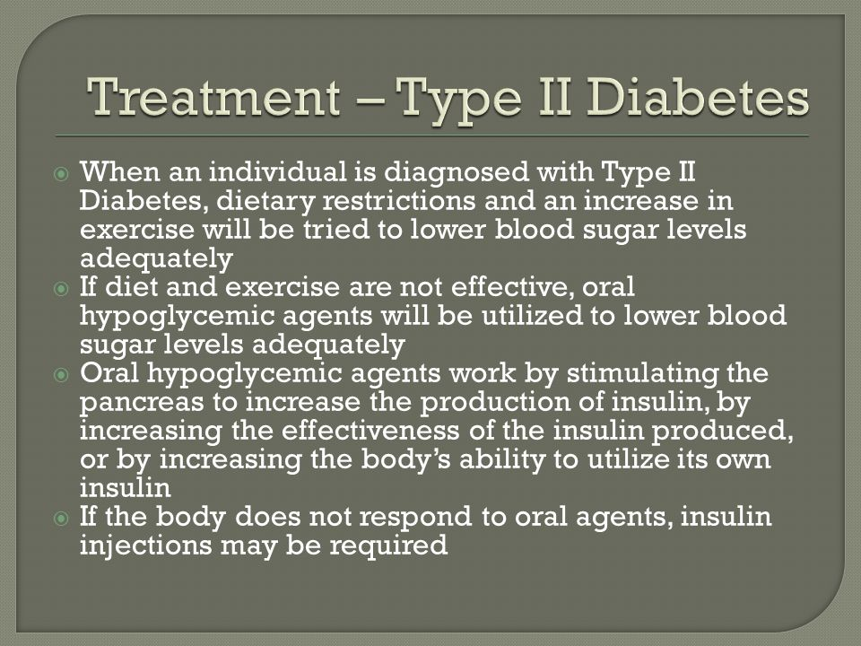When an individual is diagnosed with Type II Diabetes, dietary restrictions and an increase in exercise will be tried to lower blood sugar levels adeq