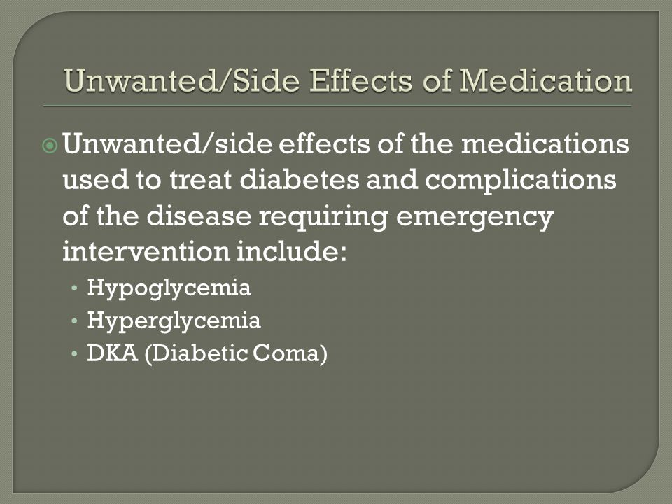 Unwanted/side effects of the medications used to treat diabetes and complications of the disease requiring emergency intervention include: Hypoglycemi