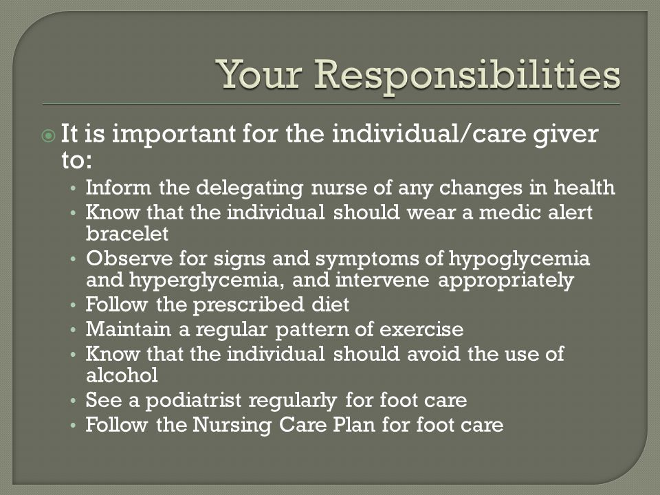 It is important for the individual/care giver to: Inform the delegating nurse of any changes in health Know that the individual should wear a medic al