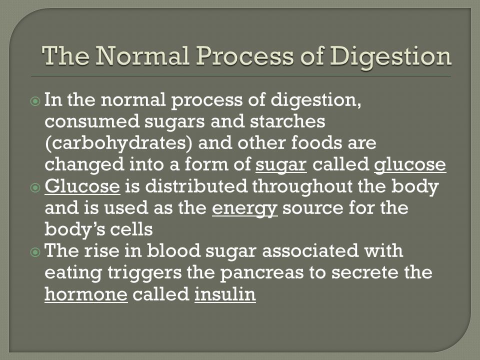 In the normal process of digestion, consumed sugars and starches (carbohydrates) and other foods are changed into a form of sugar called glucose Gluco