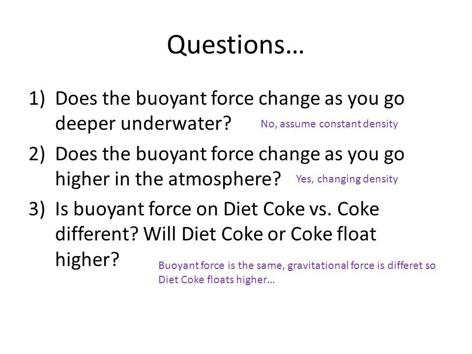 Questions… 1)Does the buoyant force change as you go deeper underwater? 2)Does the buoyant force change as you go higher in the atmosphere? 3)Is buoya