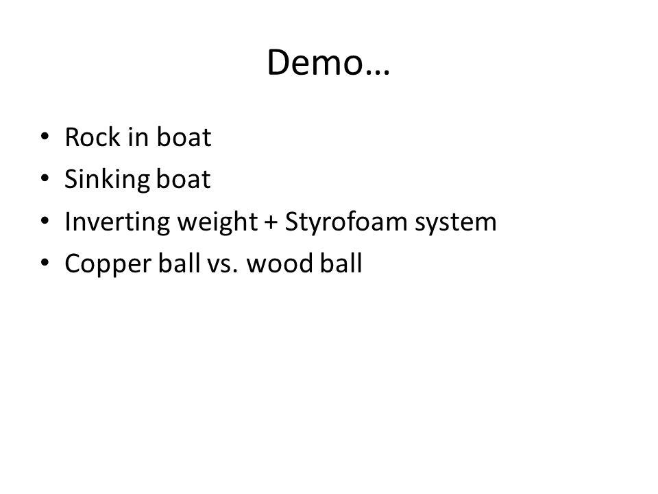 Demo… Rock in boat Sinking boat Inverting weight + Styrofoam system Copper ball vs. wood ball