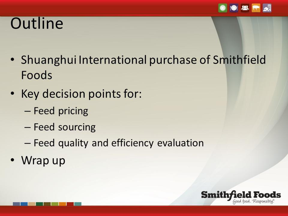 Outline Shuanghui International purchase of Smithfield Foods Key decision points for: – Feed pricing – Feed sourcing – Feed quality and efficiency eva