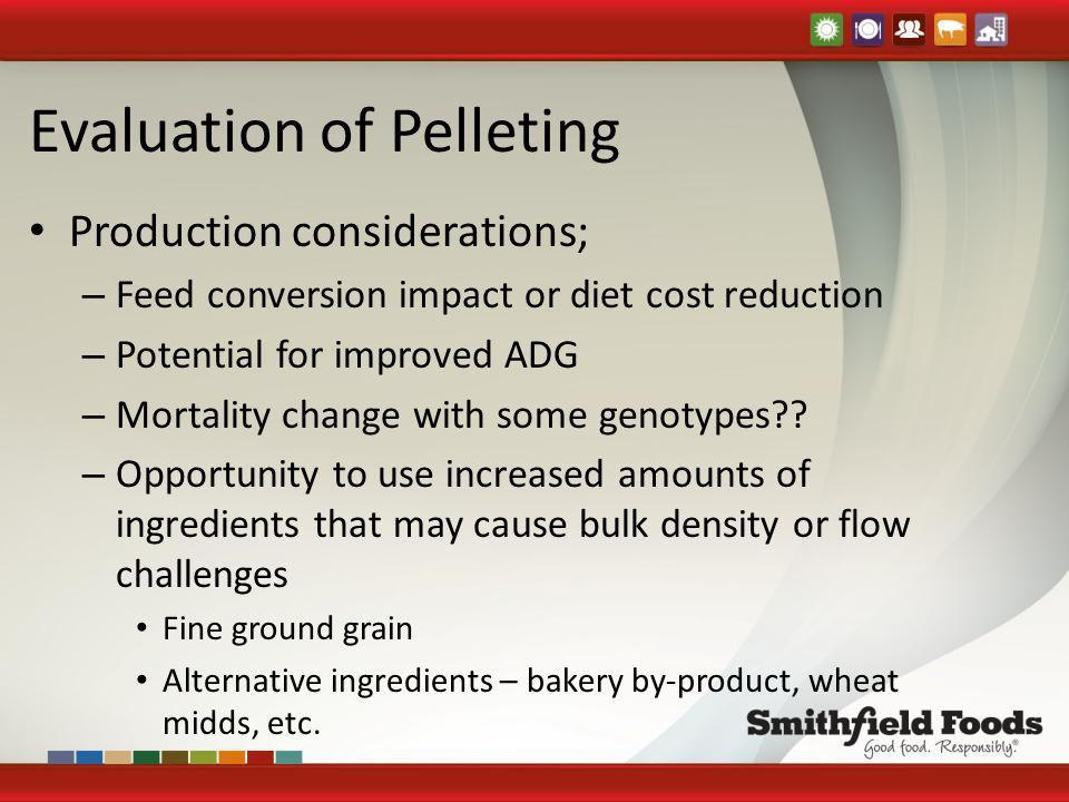 Evaluation of Pelleting Production considerations; – Feed conversion impact or diet cost reduction – Potential for improved ADG – Mortality change wit