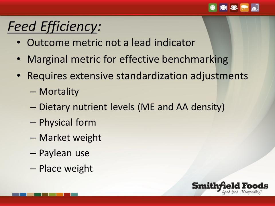 Feed Efficiency: Outcome metric not a lead indicator Marginal metric for effective benchmarking Requires extensive standardization adjustments – Morta