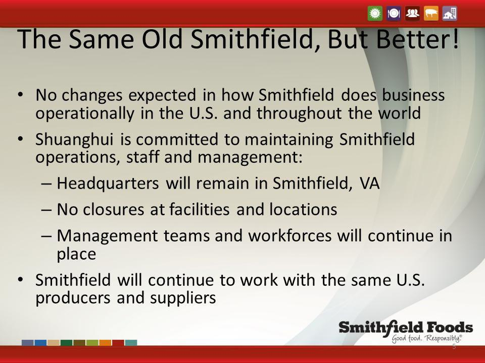 The Same Old Smithfield, But Better! No changes expected in how Smithfield does business operationally in the U.S. and throughout the world Shuanghui