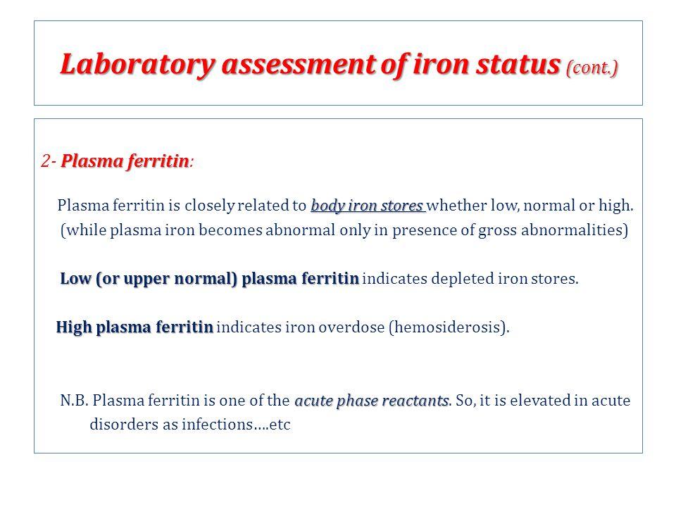Plasma ferritin 2- Plasma ferritin: body iron stores Plasma ferritin is closely related to body iron stores whether low, normal or high. (while plasma