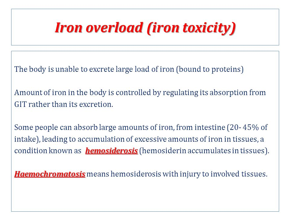 Iron overload (iron toxicity) The body is unable to excrete large load of iron (bound to proteins) Amount of iron in the body is controlled by regulating its absorption from GIT rather than its excretion.