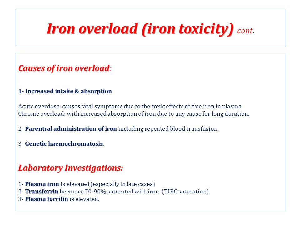 Causes of iron overload Causes of iron overload: 1- Increased intake & absorption Acute overdose: causes fatal symptoms due to the toxic effects of free iron in plasma.