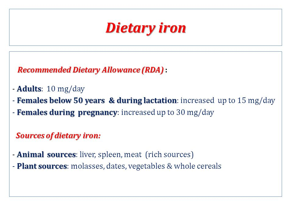 Dietary iron Recommended Dietary Allowance (RDA) Recommended Dietary Allowance (RDA) : Adults - Adults: 10 mg/day Females below 50 years & during lactation - Females below 50 years & during lactation: increased up to 15 mg/day Females during pregnancy - Females during pregnancy: increased up to 30 mg/day Sources of dietary iron: Sources of dietary iron: Animal sources - Animal sources: liver, spleen, meat (rich sources) Plant sources - Plant sources: molasses, dates, vegetables & whole cereals
