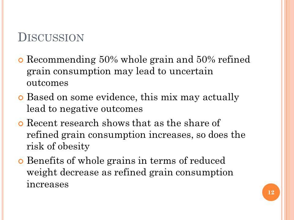 D ISCUSSION Recommending 50% whole grain and 50% refined grain consumption may lead to uncertain outcomes Based on some evidence, this mix may actually lead to negative outcomes Recent research shows that as the share of refined grain consumption increases, so does the risk of obesity Benefits of whole grains in terms of reduced weight decrease as refined grain consumption increases 12