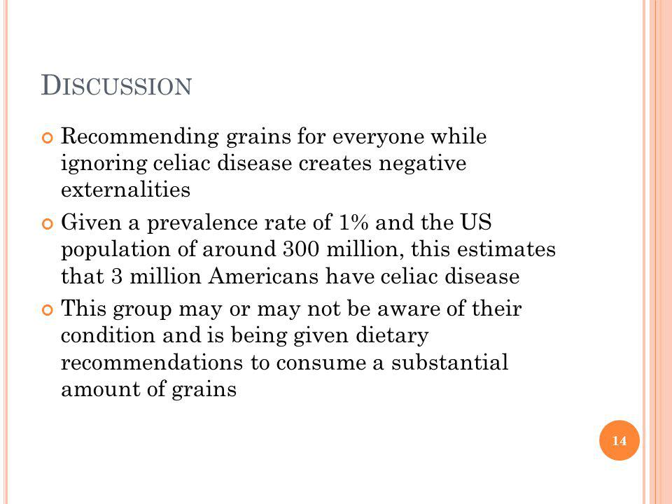 D ISCUSSION Recommending grains for everyone while ignoring celiac disease creates negative externalities Given a prevalence rate of 1% and the US population of around 300 million, this estimates that 3 million Americans have celiac disease This group may or may not be aware of their condition and is being given dietary recommendations to consume a substantial amount of grains 14