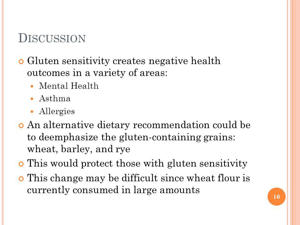 D ISCUSSION Gluten sensitivity creates negative health outcomes in a variety of areas: Mental Health Asthma Allergies An alternative dietary recommendation could be to deemphasize the gluten-containing grains: wheat, barley, and rye This would protect those with gluten sensitivity This change may be difficult since wheat flour is currently consumed in large amounts 16