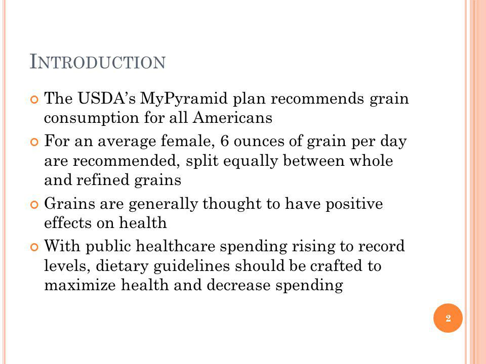 I NTRODUCTION The USDAs MyPyramid plan recommends grain consumption for all Americans For an average female, 6 ounces of grain per day are recommended, split equally between whole and refined grains Grains are generally thought to have positive effects on health With public healthcare spending rising to record levels, dietary guidelines should be crafted to maximize health and decrease spending 2