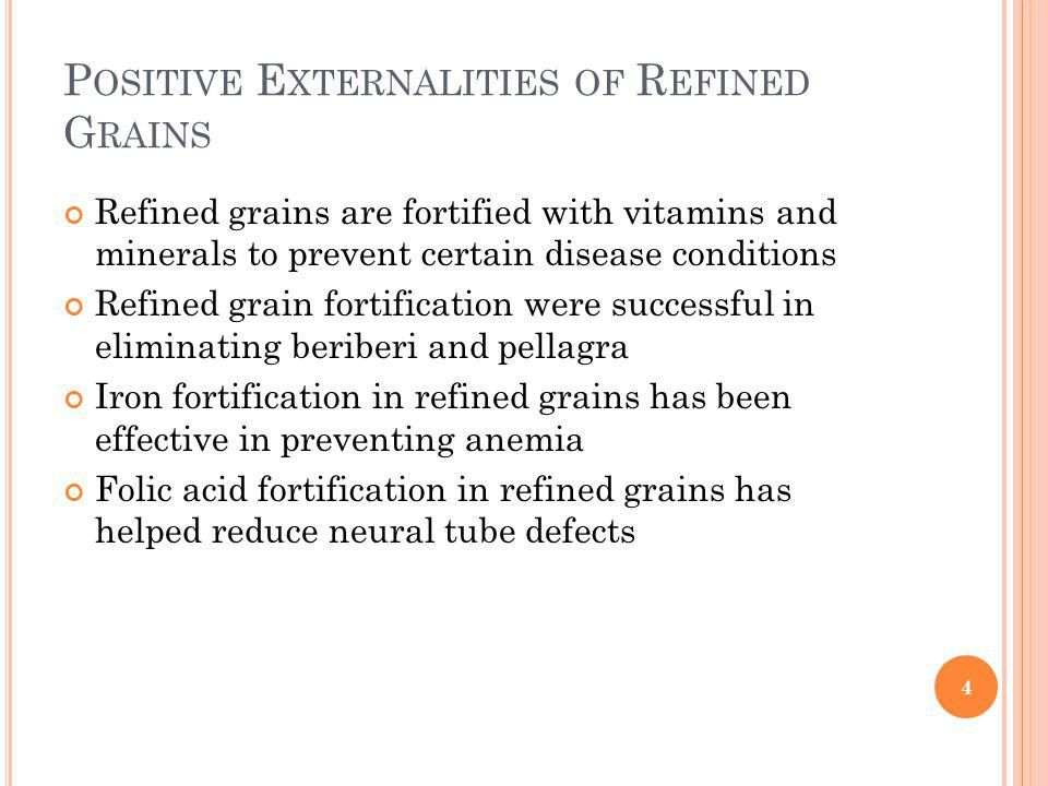 P OSITIVE E XTERNALITIES OF R EFINED G RAINS Refined grains are fortified with vitamins and minerals to prevent certain disease conditions Refined grain fortification were successful in eliminating beriberi and pellagra Iron fortification in refined grains has been effective in preventing anemia Folic acid fortification in refined grains has helped reduce neural tube defects 4
