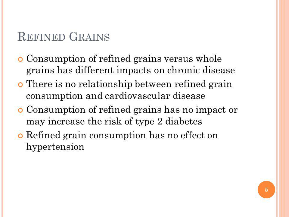 R EFINED G RAINS Consumption of refined grains versus whole grains has different impacts on chronic disease There is no relationship between refined grain consumption and cardiovascular disease Consumption of refined grains has no impact or may increase the risk of type 2 diabetes Refined grain consumption has no effect on hypertension 5