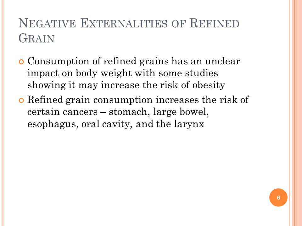 N EGATIVE E XTERNALITIES OF R EFINED G RAIN Consumption of refined grains has an unclear impact on body weight with some studies showing it may increase the risk of obesity Refined grain consumption increases the risk of certain cancers – stomach, large bowel, esophagus, oral cavity, and the larynx 6