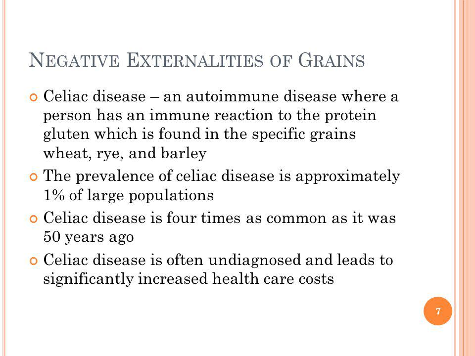 N EGATIVE E XTERNALITIES OF G RAINS Celiac disease – an autoimmune disease where a person has an immune reaction to the protein gluten which is found in the specific grains wheat, rye, and barley The prevalence of celiac disease is approximately 1% of large populations Celiac disease is four times as common as it was 50 years ago Celiac disease is often undiagnosed and leads to significantly increased health care costs 7