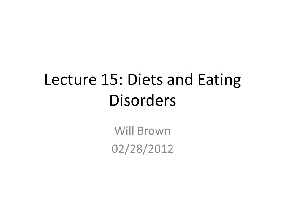 Lecture 15: Diets and Eating Disorders Will Brown 02/28/2012