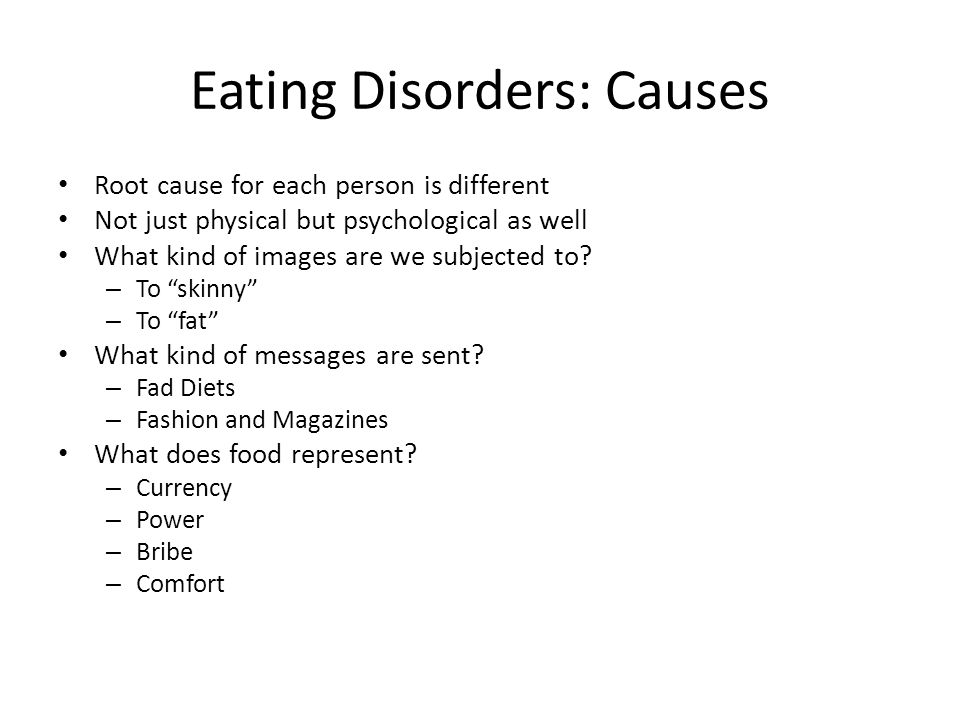 Eating Disorders: Causes Root cause for each person is different Not just physical but psychological as well What kind of images are we subjected to.