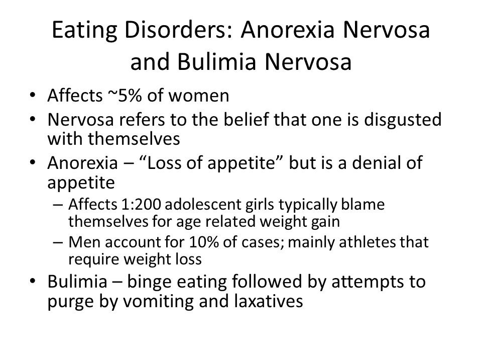Eating Disorders: Anorexia Nervosa and Bulimia Nervosa Affects ~5% of women Nervosa refers to the belief that one is disgusted with themselves Anorexia – Loss of appetite but is a denial of appetite – Affects 1:200 adolescent girls typically blame themselves for age related weight gain – Men account for 10% of cases; mainly athletes that require weight loss Bulimia – binge eating followed by attempts to purge by vomiting and laxatives