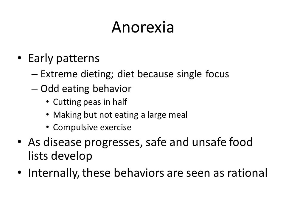Anorexia Early patterns – Extreme dieting; diet because single focus – Odd eating behavior Cutting peas in half Making but not eating a large meal Compulsive exercise As disease progresses, safe and unsafe food lists develop Internally, these behaviors are seen as rational