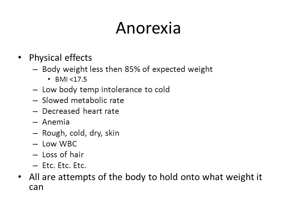 Anorexia Physical effects – Body weight less then 85% of expected weight BMI <17.5 – Low body temp intolerance to cold – Slowed metabolic rate – Decreased heart rate – Anemia – Rough, cold, dry, skin – Low WBC – Loss of hair – Etc.