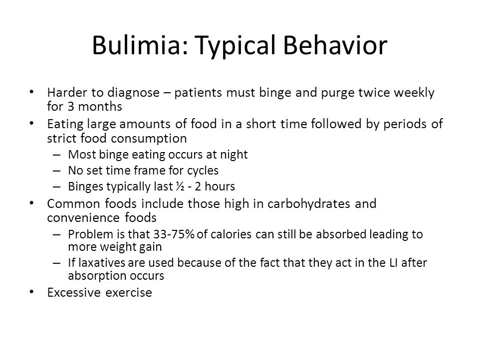 Bulimia: Typical Behavior Harder to diagnose – patients must binge and purge twice weekly for 3 months Eating large amounts of food in a short time followed by periods of strict food consumption – Most binge eating occurs at night – No set time frame for cycles – Binges typically last ½ - 2 hours Common foods include those high in carbohydrates and convenience foods – Problem is that 33-75% of calories can still be absorbed leading to more weight gain – If laxatives are used because of the fact that they act in the LI after absorption occurs Excessive exercise