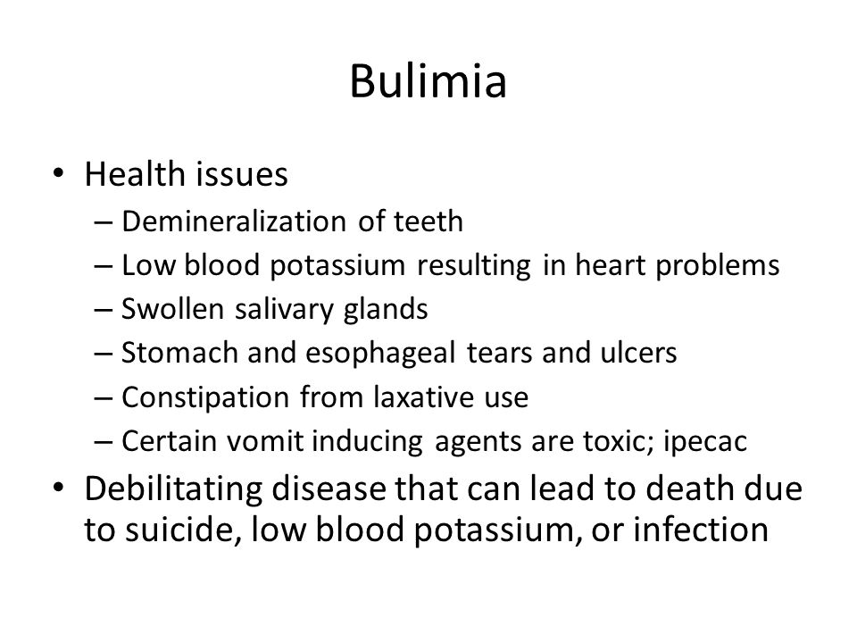 Bulimia Health issues – Demineralization of teeth – Low blood potassium resulting in heart problems – Swollen salivary glands – Stomach and esophageal tears and ulcers – Constipation from laxative use – Certain vomit inducing agents are toxic; ipecac Debilitating disease that can lead to death due to suicide, low blood potassium, or infection