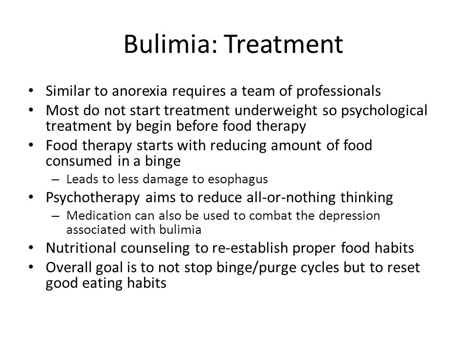 Bulimia: Treatment Similar to anorexia requires a team of professionals Most do not start treatment underweight so psychological treatment by begin before food therapy Food therapy starts with reducing amount of food consumed in a binge – Leads to less damage to esophagus Psychotherapy aims to reduce all-or-nothing thinking – Medication can also be used to combat the depression associated with bulimia Nutritional counseling to re-establish proper food habits Overall goal is to not stop binge/purge cycles but to reset good eating habits