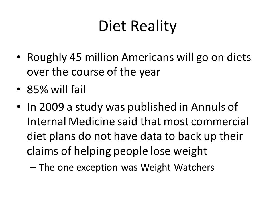 Diet Reality Roughly 45 million Americans will go on diets over the course of the year 85% will fail In 2009 a study was published in Annuls of Internal Medicine said that most commercial diet plans do not have data to back up their claims of helping people lose weight – The one exception was Weight Watchers