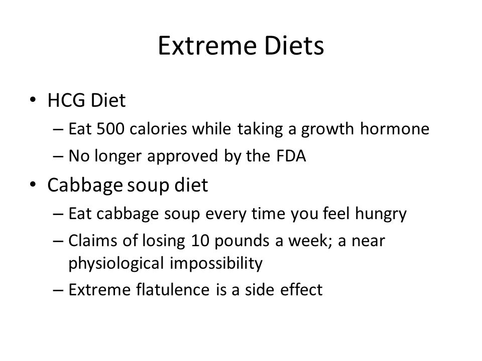 Extreme Diets HCG Diet – Eat 500 calories while taking a growth hormone – No longer approved by the FDA Cabbage soup diet – Eat cabbage soup every time you feel hungry – Claims of losing 10 pounds a week; a near physiological impossibility – Extreme flatulence is a side effect