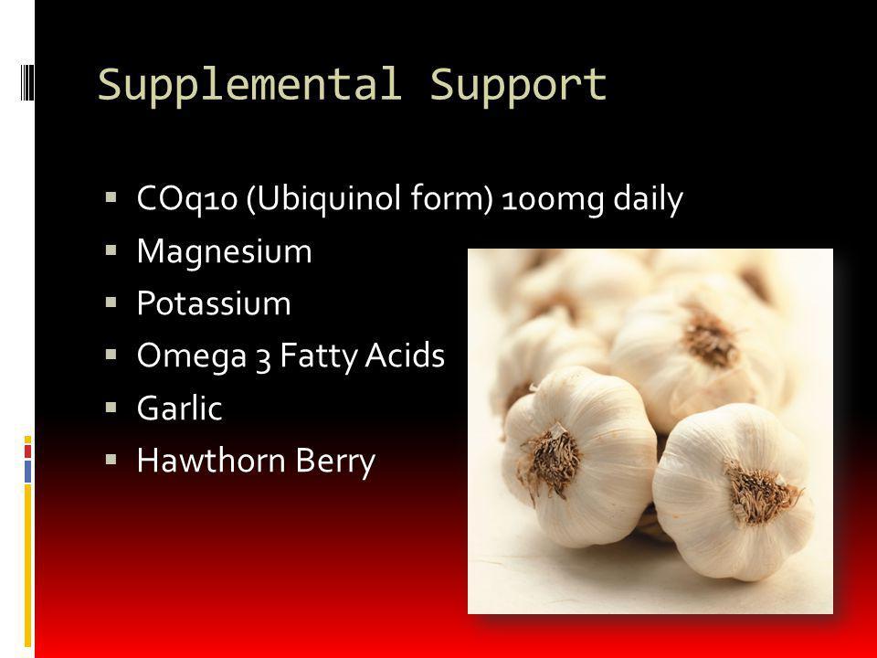 Supplemental Support COq10 (Ubiquinol form) 100mg daily Magnesium Potassium Omega 3 Fatty Acids Garlic Hawthorn Berry