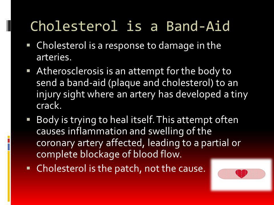 Cholesterol is a Band-Aid Cholesterol is a response to damage in the arteries. Atherosclerosis is an attempt for the body to send a band-aid (plaque a