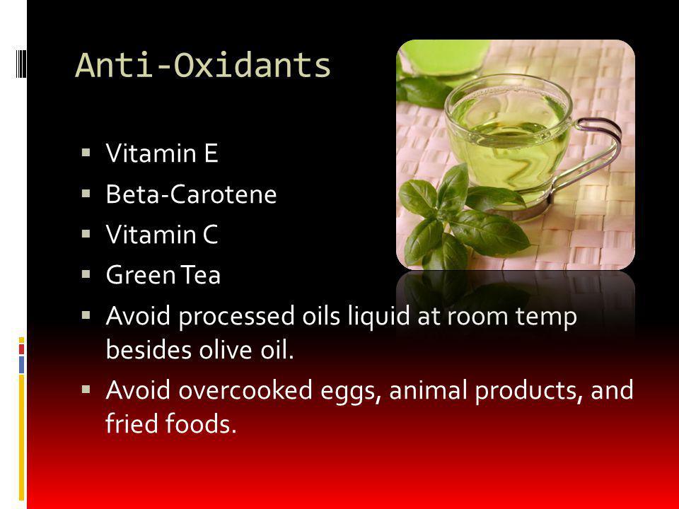 Anti-Oxidants Vitamin E Beta-Carotene Vitamin C Green Tea Avoid processed oils liquid at room temp besides olive oil.