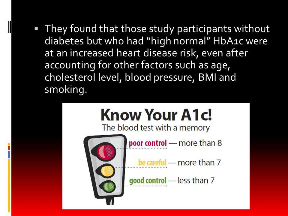 They found that those study participants without diabetes but who had high normal HbA1c were at an increased heart disease risk, even after accounting