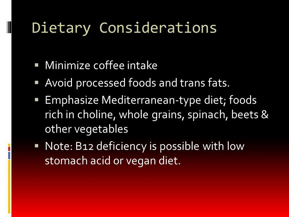 Dietary Considerations Minimize coffee intake Avoid processed foods and trans fats. Emphasize Mediterranean-type diet; foods rich in choline, whole gr