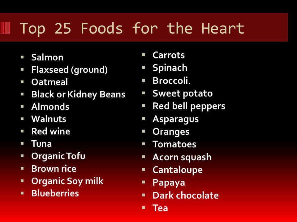 Top 25 Foods for the Heart Salmon Flaxseed (ground) Oatmeal Black or Kidney Beans Almonds Walnuts Red wine Tuna Organic Tofu Brown rice Organic Soy milk Blueberries Carrots Spinach Broccoli.