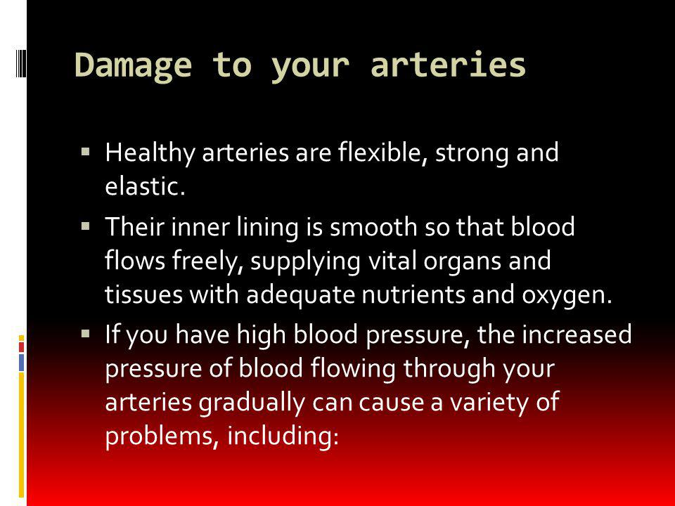 Damage to your arteries Healthy arteries are flexible, strong and elastic. Their inner lining is smooth so that blood flows freely, supplying vital or