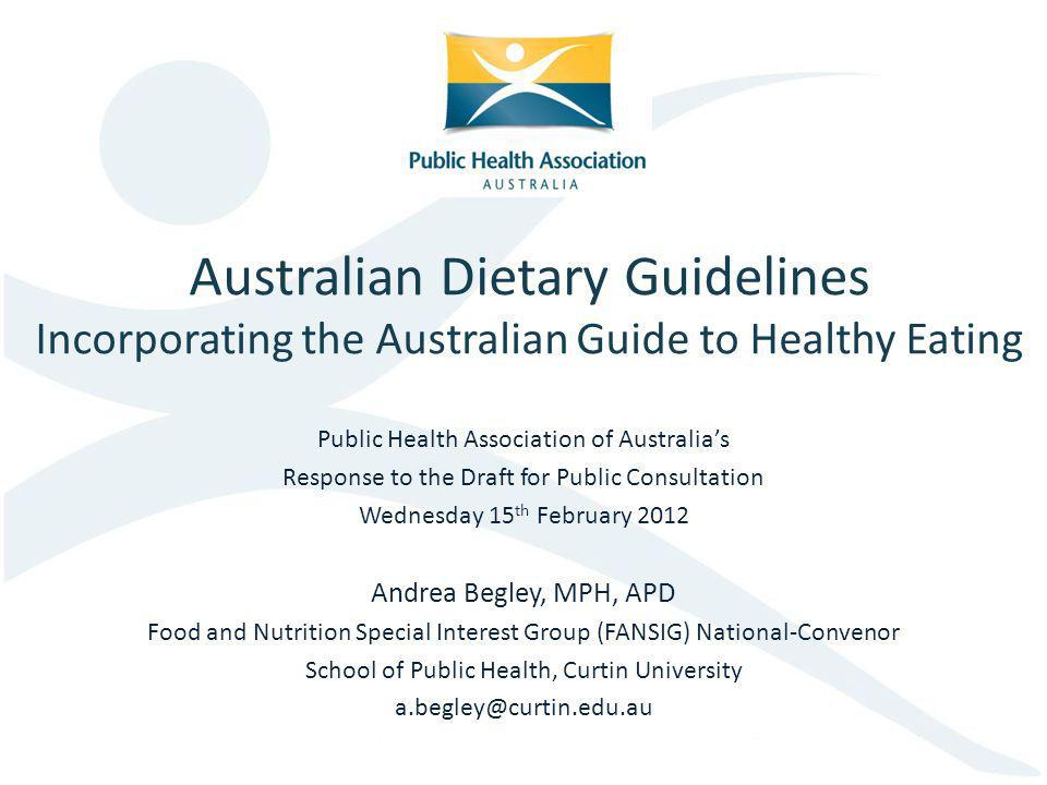 Australian Dietary Guidelines Incorporating the Australian Guide to Healthy Eating Public Health Association of Australias Response to the Draft for Public Consultation Wednesday 15 th February 2012 Andrea Begley, MPH, APD Food and Nutrition Special Interest Group (FANSIG) National-Convenor School of Public Health, Curtin University a.begley@curtin.edu.au