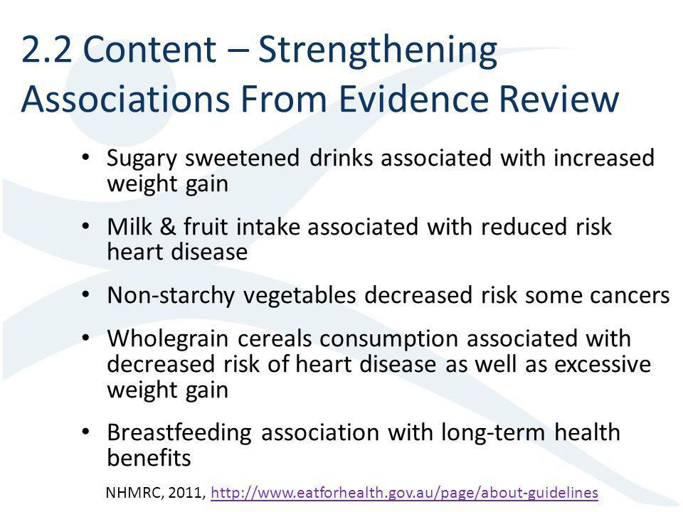 Sugary sweetened drinks associated with increased weight gain Milk & fruit intake associated with reduced risk heart disease Non-starchy vegetables decreased risk some cancers Wholegrain cereals consumption associated with decreased risk of heart disease as well as excessive weight gain Breastfeeding association with long-term health benefits 2.2 Content – Strengthening Associations From Evidence Review NHMRC, 2011, http://www.eatforhealth.gov.au/page/about-guidelineshttp://www.eatforhealth.gov.au/page/about-guidelines