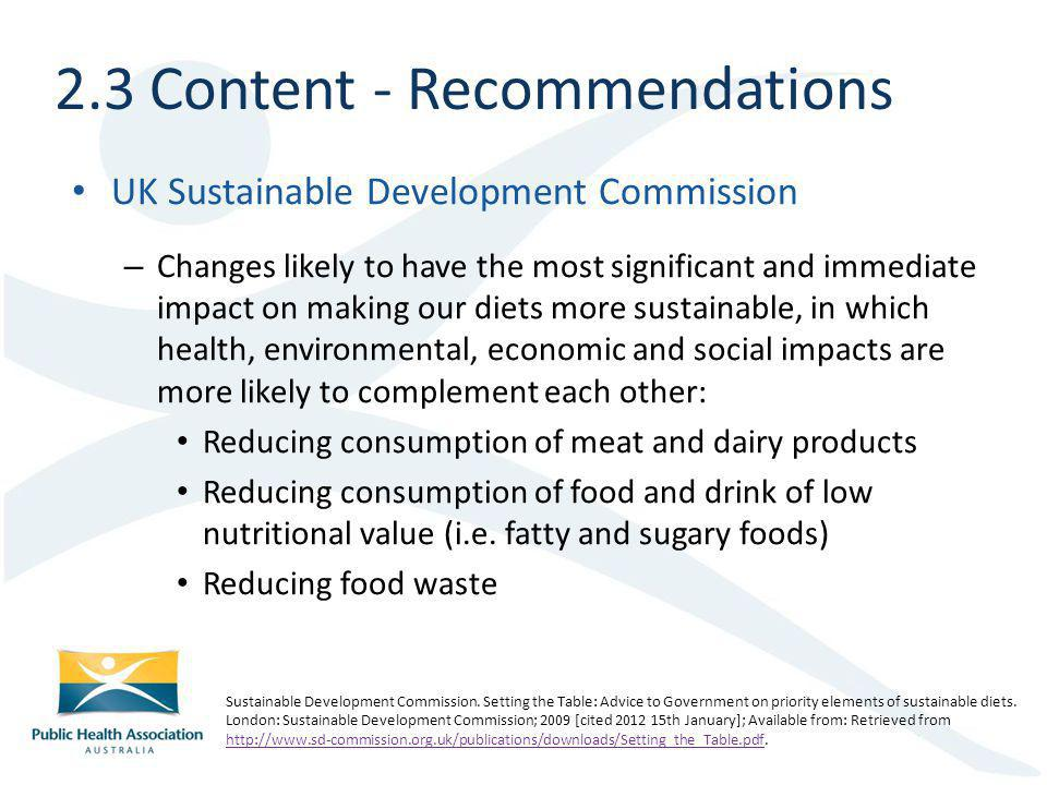 UK Sustainable Development Commission – Changes likely to have the most significant and immediate impact on making our diets more sustainable, in which health, environmental, economic and social impacts are more likely to complement each other: Reducing consumption of meat and dairy products Reducing consumption of food and drink of low nutritional value (i.e.