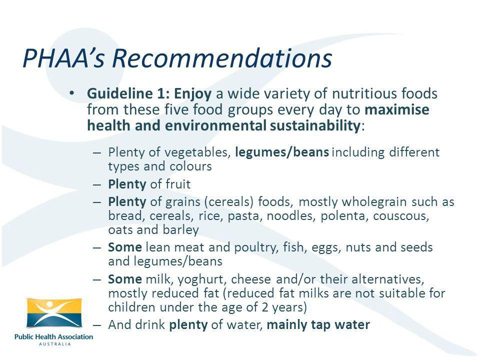 Guideline 1: Enjoy a wide variety of nutritious foods from these five food groups every day to maximise health and environmental sustainability: – Plenty of vegetables, legumes/beans including different types and colours – Plenty of fruit – Plenty of grains (cereals) foods, mostly wholegrain such as bread, cereals, rice, pasta, noodles, polenta, couscous, oats and barley – Some lean meat and poultry, fish, eggs, nuts and seeds and legumes/beans – Some milk, yoghurt, cheese and/or their alternatives, mostly reduced fat (reduced fat milks are not suitable for children under the age of 2 years) – And drink plenty of water, mainly tap water PHAAs Recommendations