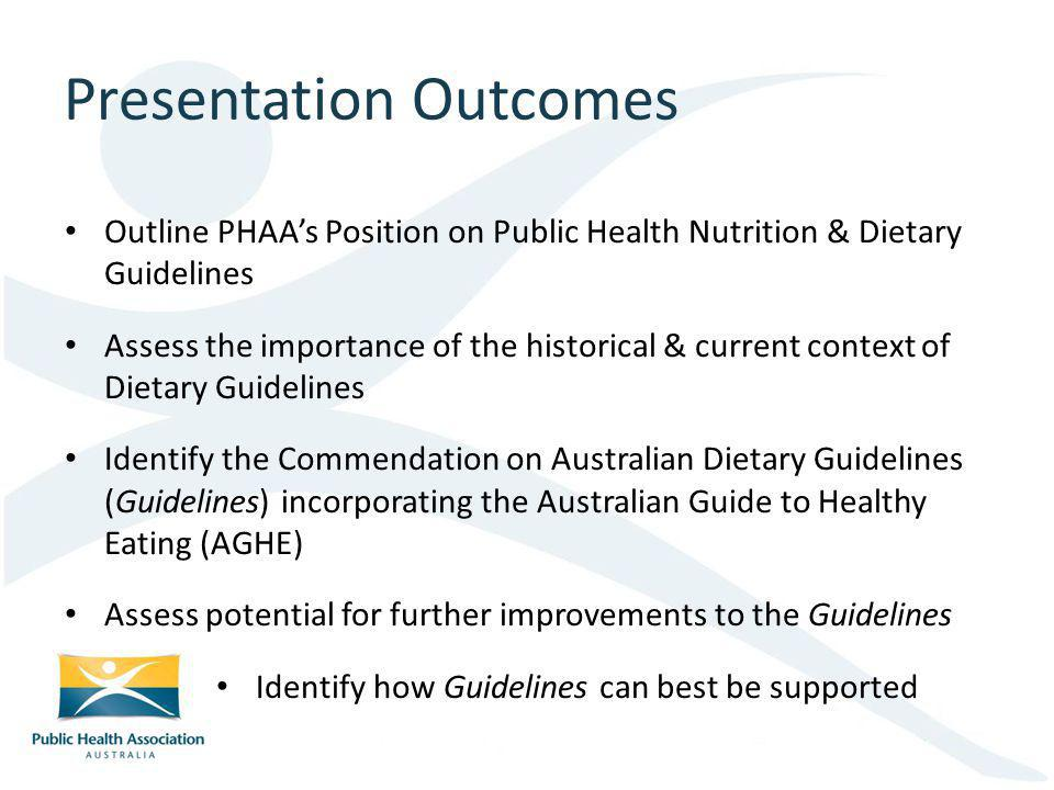 Presentation Outcomes Outline PHAAs Position on Public Health Nutrition & Dietary Guidelines Assess the importance of the historical & current context of Dietary Guidelines Identify the Commendation on Australian Dietary Guidelines (Guidelines) incorporating the Australian Guide to Healthy Eating (AGHE) Assess potential for further improvements to the Guidelines Identify how Guidelines can best be supported