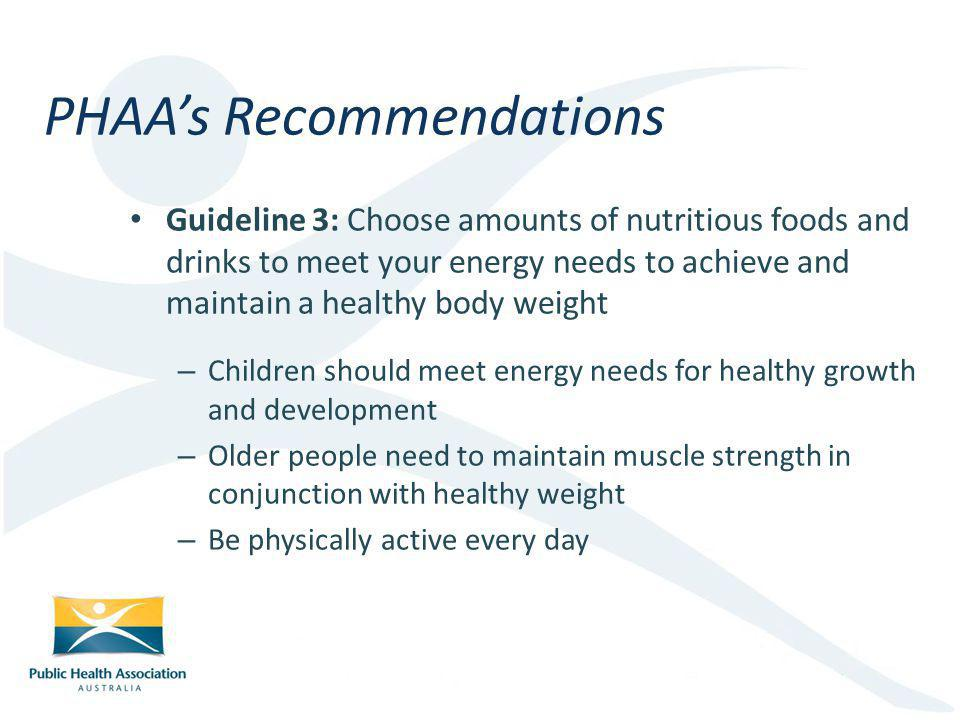Guideline 3: Choose amounts of nutritious foods and drinks to meet your energy needs to achieve and maintain a healthy body weight – Children should meet energy needs for healthy growth and development – Older people need to maintain muscle strength in conjunction with healthy weight – Be physically active every day PHAAs Recommendations
