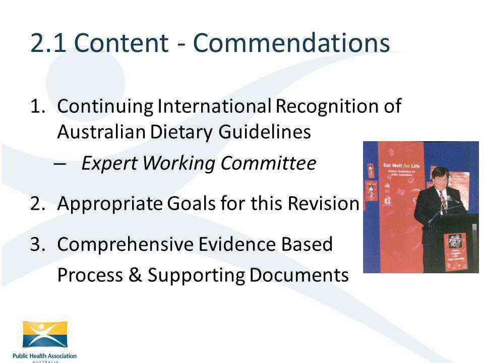 1.Continuing International Recognition of Australian Dietary Guidelines – Expert Working Committee 2.Appropriate Goals for this Revision 3.Comprehensive Evidence Based Process & Supporting Documents 2.1 Content - Commendations