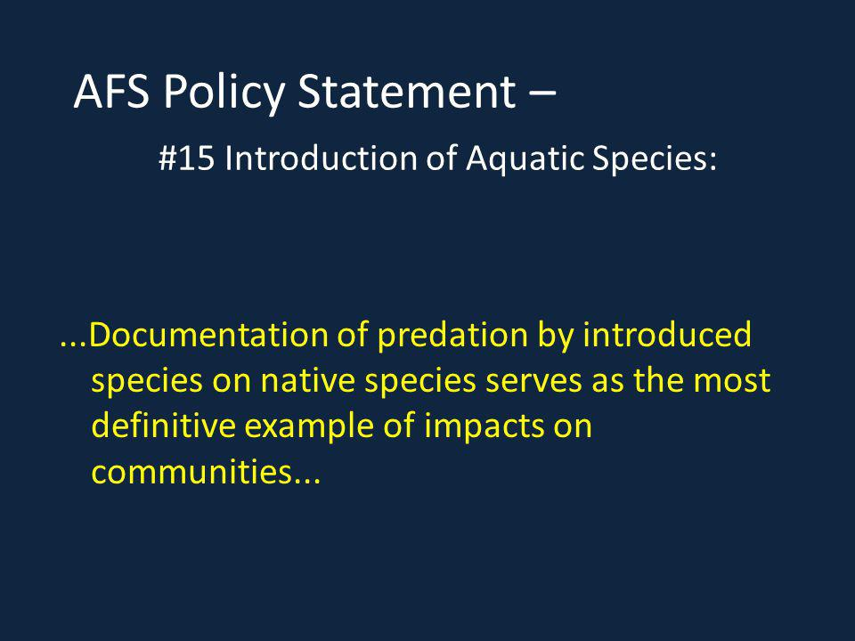 AFS Policy Statement – #15 Introduction of Aquatic Species:...Documentation of predation by introduced species on native species serves as the most definitive example of impacts on communities...